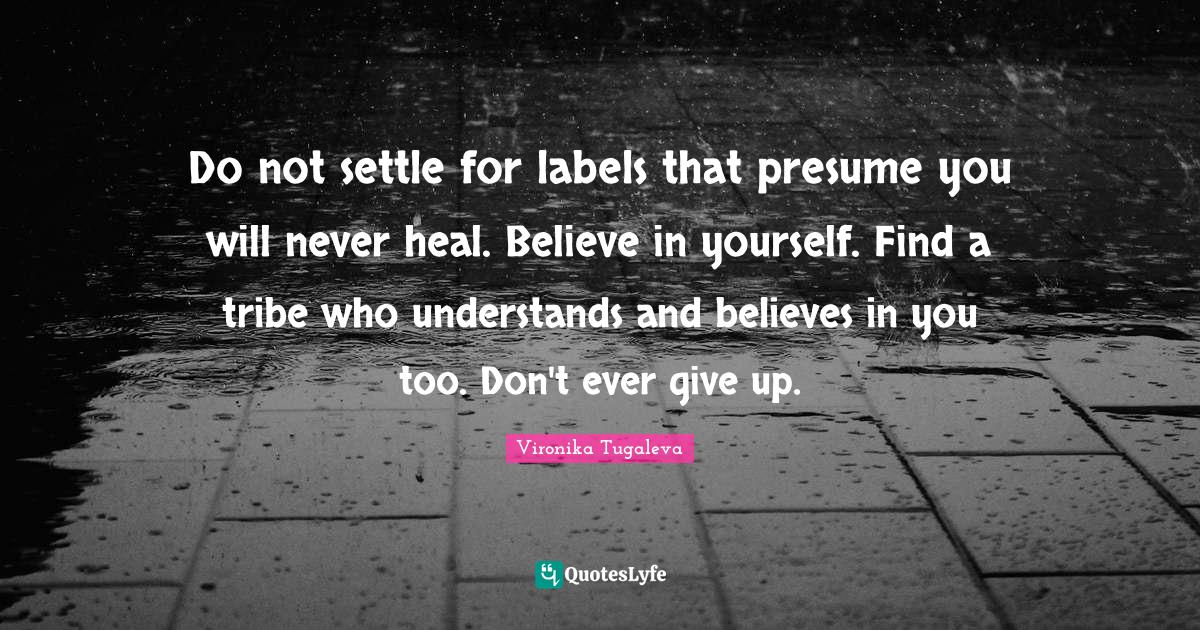 Vironika Tugaleva Quotes: Do not settle for labels that presume you will never heal. Believe in yourself. Find a tribe who understands and believes in you too. Don't ever give up.