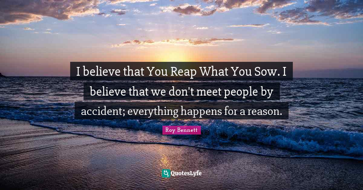 """Beliefs Quotes: """"I believe that You Reap What You Sow. I believe that we don't meet people by accident; everything happens for a reason."""""""
