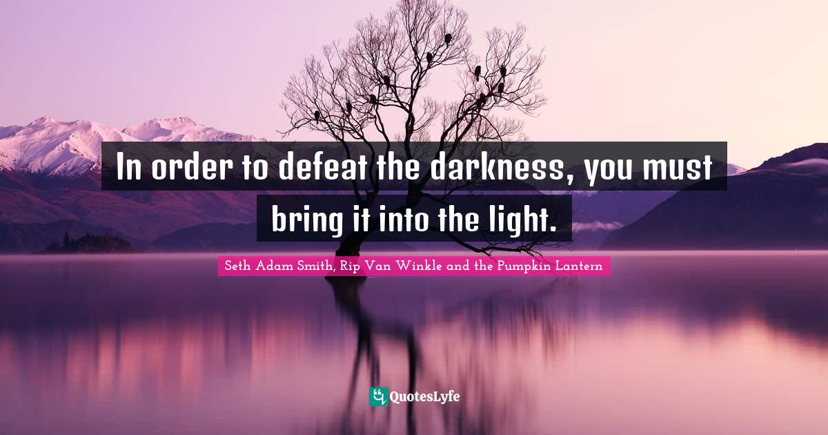 Seth Adam Smith, Rip Van Winkle and the Pumpkin Lantern Quotes: In order to defeat the darkness, you must bring it into the light.