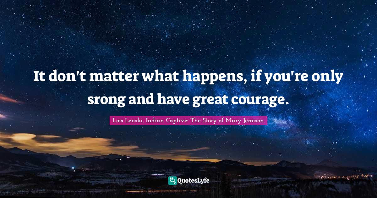 Lois Lenski, Indian Captive: The Story of Mary Jemison Quotes: It don't matter what happens, if you're only srong and have great courage.