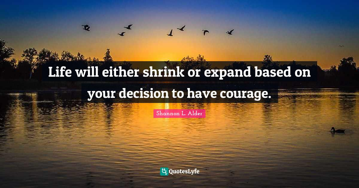 Shannon L. Alder Quotes: Life will either shrink or expand based on your decision to have courage.