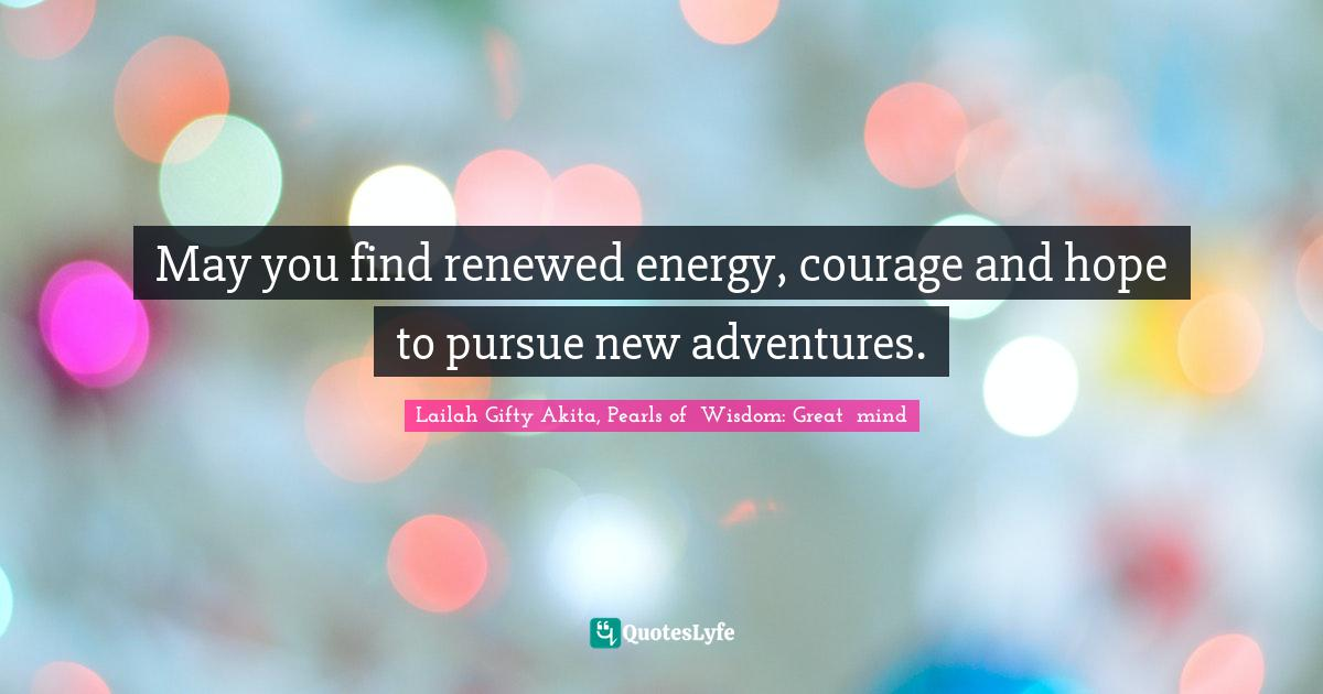 Lailah Gifty Akita, Pearls of  Wisdom: Great  mind Quotes: May you find renewed energy, courage and hope to pursue new adventures.