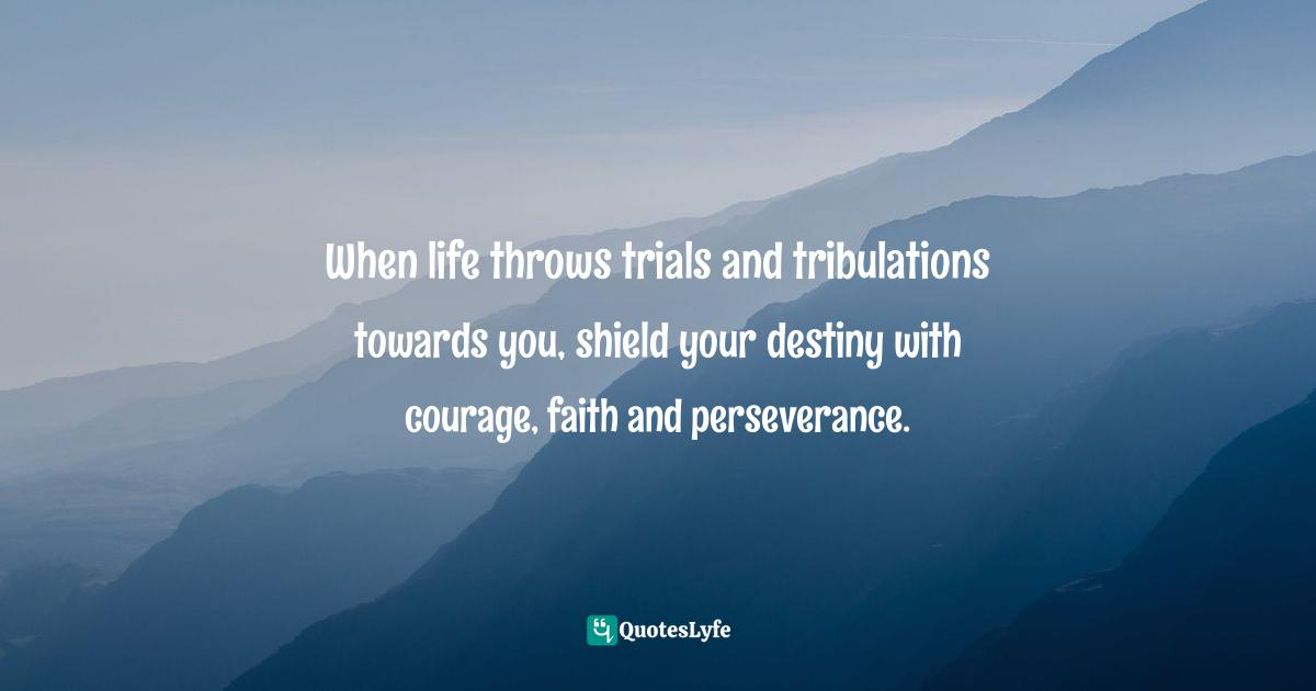 Quotes: When life throws trials and tribulations towards you, shield your destiny with courage, faith and perseverance.