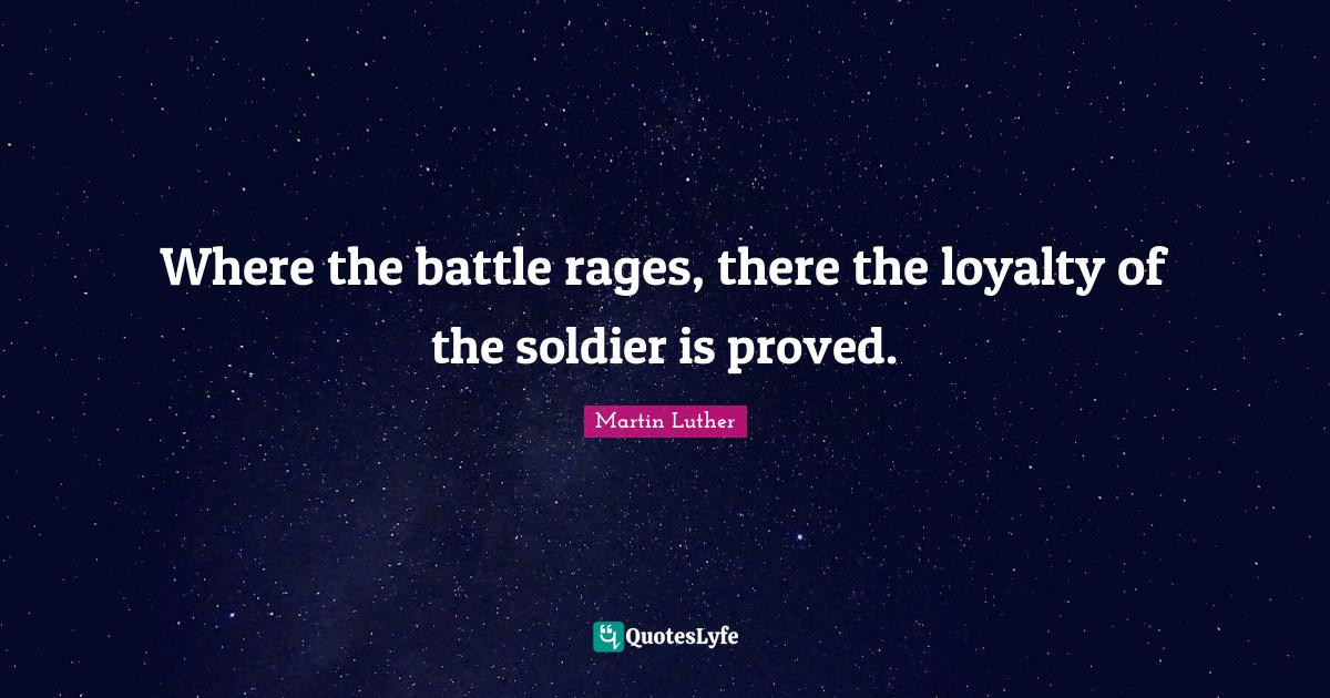 Martin Luther Quotes: Where the battle rages, there the loyalty of the soldier is proved.