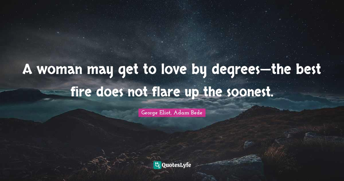 George Eliot, Adam Bede Quotes: A woman may get to love by degrees—the best fire does not flare up the soonest.