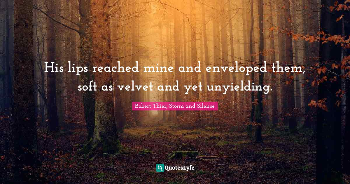 Robert Thier, Storm and Silence Quotes: His lips reached mine and enveloped them, soft as velvet and yet unyielding.