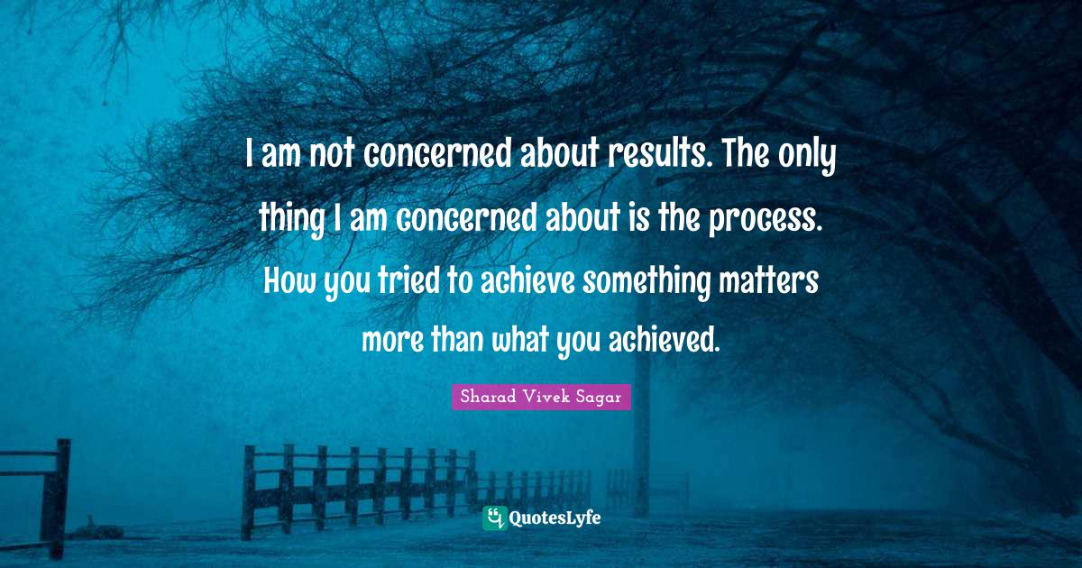 Sharad Vivek Sagar Quotes: I am not concerned about results. The only thing I am concerned about is the process. How you tried to achieve something matters more than what you achieved.