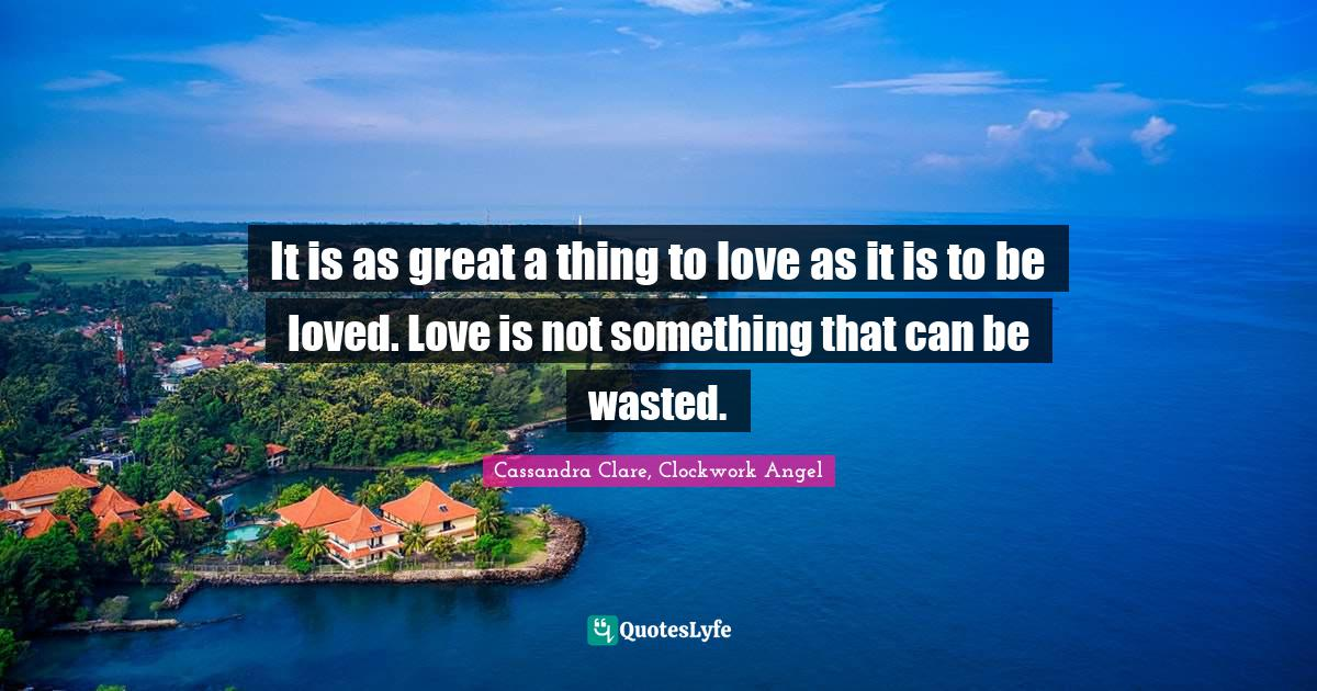 Cassandra Clare, Clockwork Angel Quotes: It is as great a thing to love as it is to be loved. Love is not something that can be wasted.