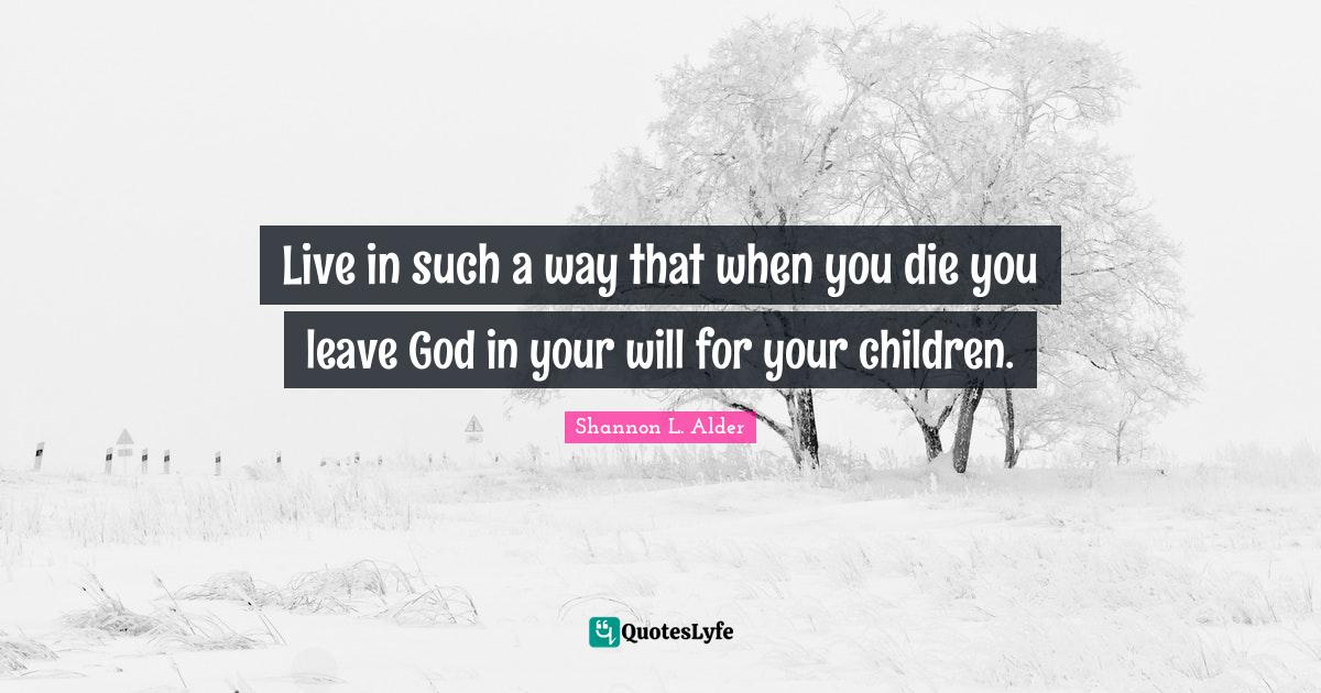 Shannon L. Alder Quotes: Live in such a way that when you die you leave God in your will for your children.