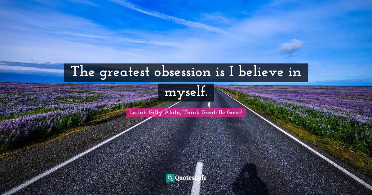 Lailah Gifty Akita, Think Great: Be Great! Quotes: The greatest obsession is I believe in myself.