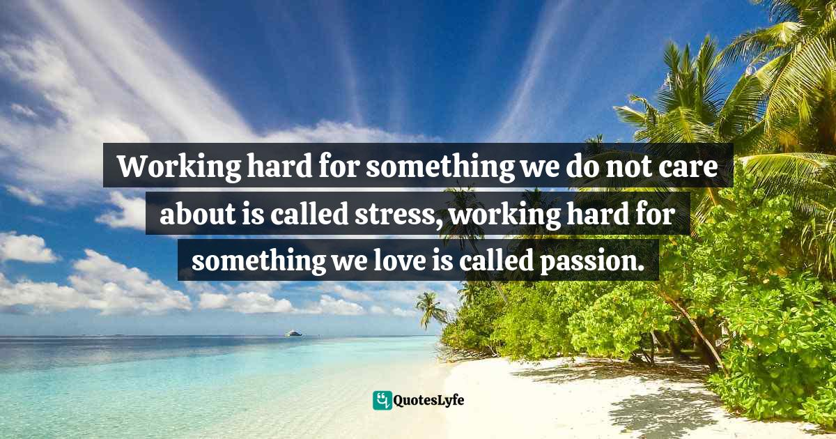 Simon Sinek, Start with Why: How Great Leaders Inspire Everyone to Take Action Quotes: Working hard for something we do not care about is called stress, working hard for something we love is called passion.