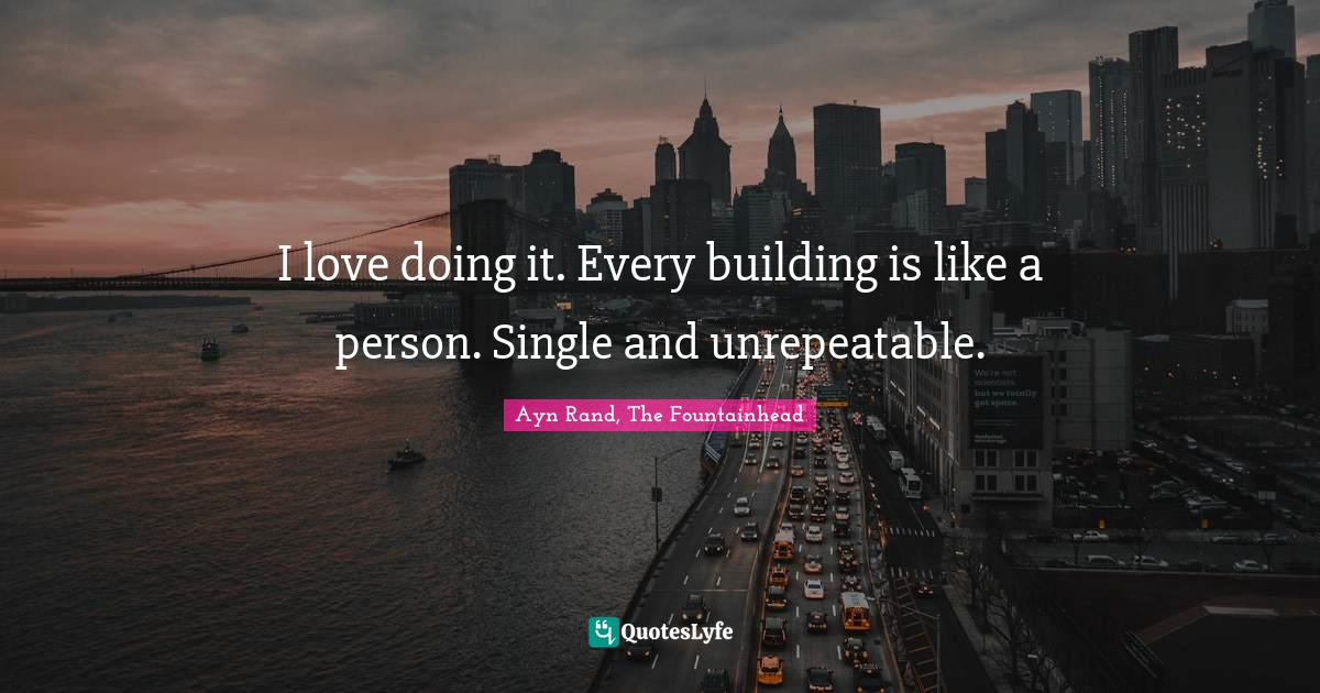 Ayn Rand, The Fountainhead Quotes: I love doing it. Every building is like a person. Single and unrepeatable.
