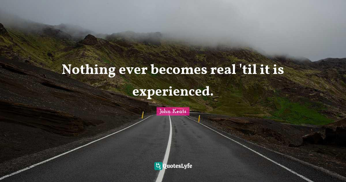 John Keats Quotes: Nothing ever becomes real 'til it is experienced.
