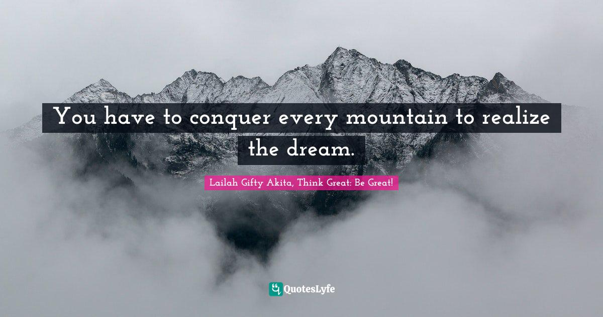 Lailah Gifty Akita, Think Great: Be Great! Quotes: You have to conquer every mountain to realize the dream.