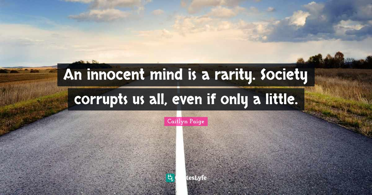 Caitlyn Paige Quotes: An innocent mind is a rarity. Society corrupts us all, even if only a little.
