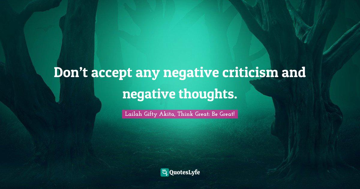 Lailah Gifty Akita, Think Great: Be Great! Quotes: Don't accept any negative criticism and negative thoughts.