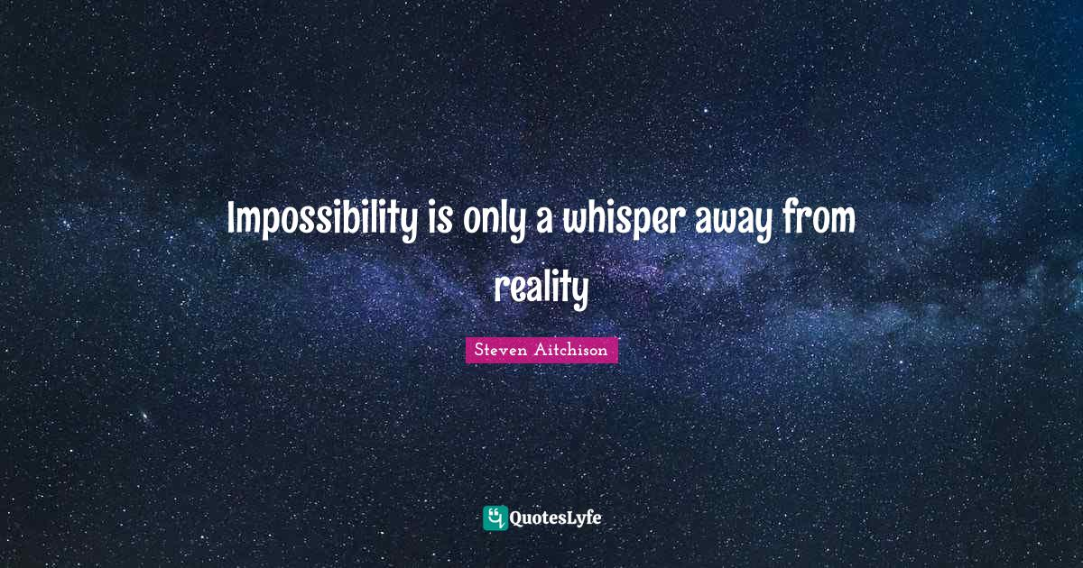 Steven Aitchison Quotes: Impossibility is only a whisper away from reality