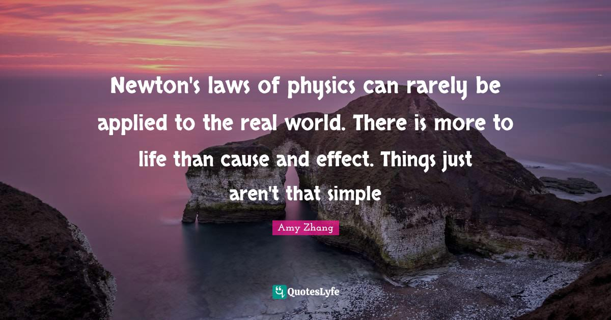 Amy Zhang Quotes: Newton's laws of physics can rarely be applied to the real world. There is more to life than cause and effect. Things just aren't that simple