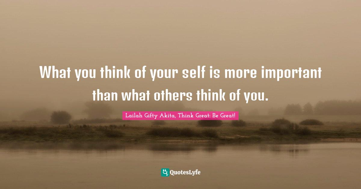 Lailah Gifty Akita, Think Great: Be Great! Quotes: What you think of your self is more important than what others think of you.