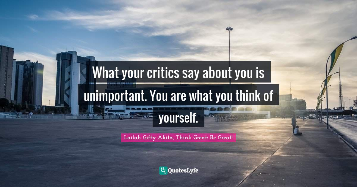 Lailah Gifty Akita, Think Great: Be Great! Quotes: What your critics say about you is unimportant. You are what you think of yourself.