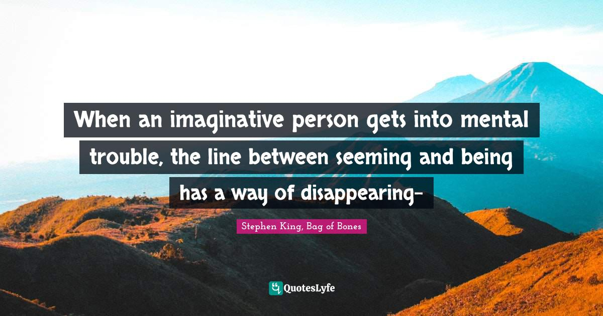 Stephen King, Bag of Bones Quotes: When an imaginative person gets into mental trouble, the line between seeming and being has a way of disappearing-