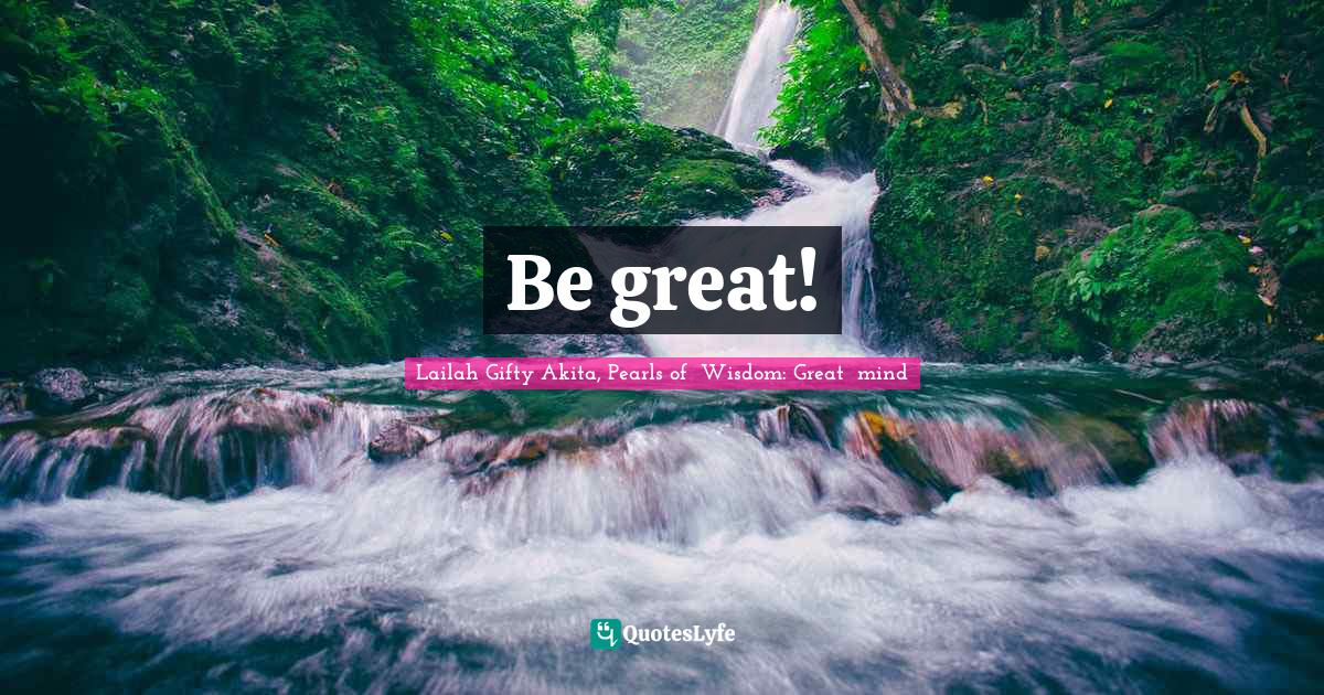 Lailah Gifty Akita, Pearls of  Wisdom: Great  mind Quotes: Be great!