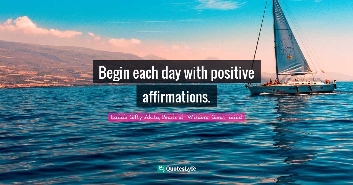 Lailah Gifty Akita, Pearls of  Wisdom: Great  mind Quotes: Begin each day with positive affirmations.