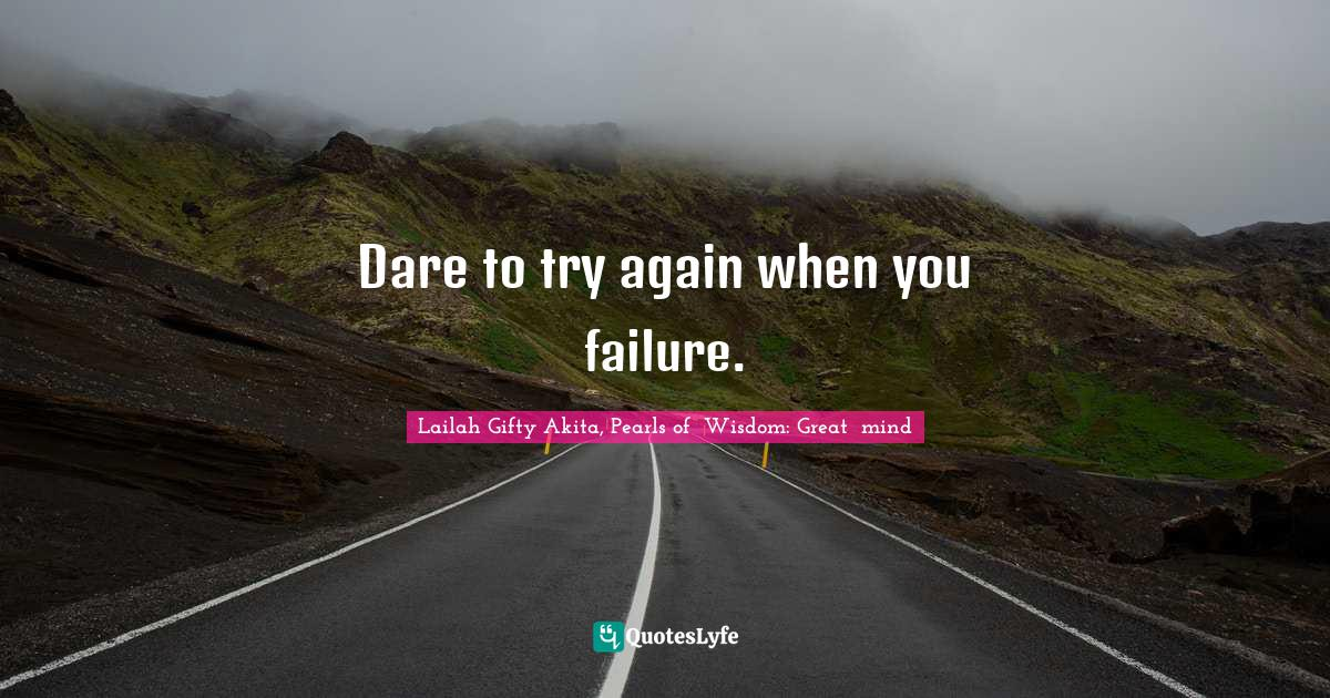 Lailah Gifty Akita, Pearls of  Wisdom: Great  mind Quotes: Dare to try again when you failure.