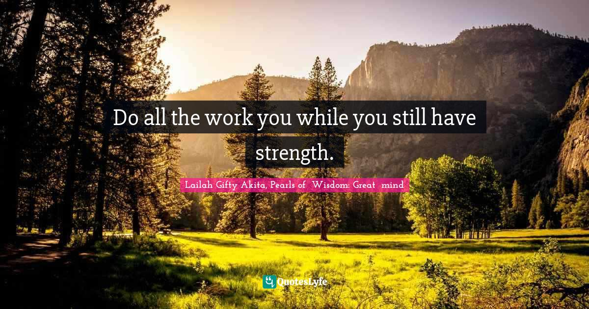 Lailah Gifty Akita, Pearls of  Wisdom: Great  mind Quotes: Do all the work you while you still have strength.