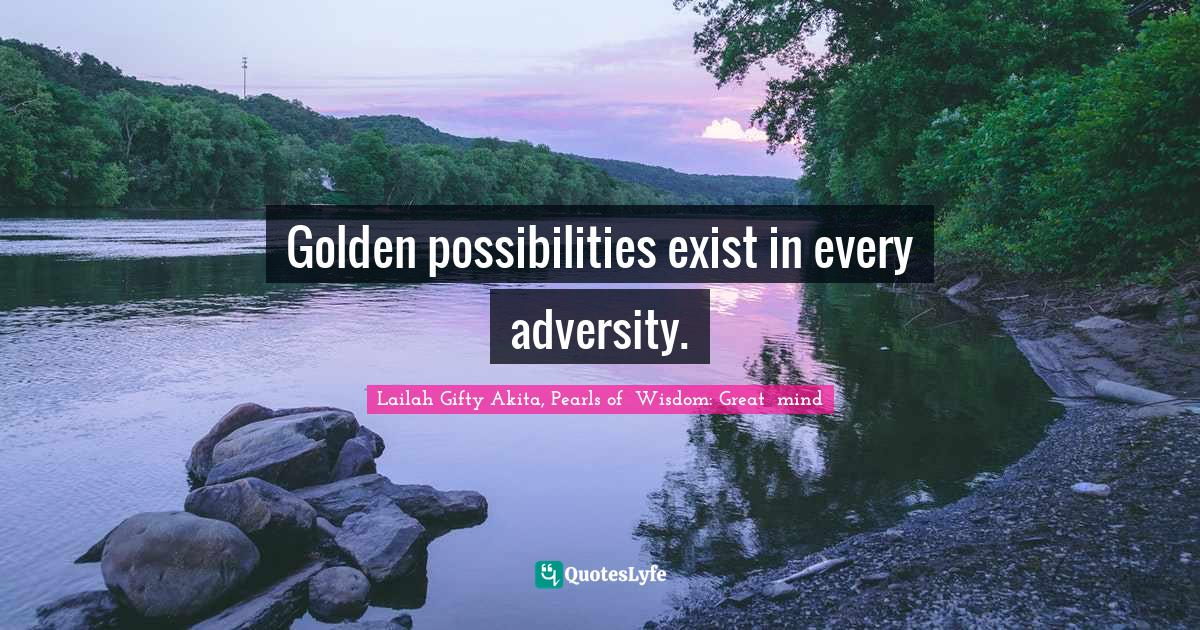 Lailah Gifty Akita, Pearls of  Wisdom: Great  mind Quotes: Golden possibilities exist in every adversity.