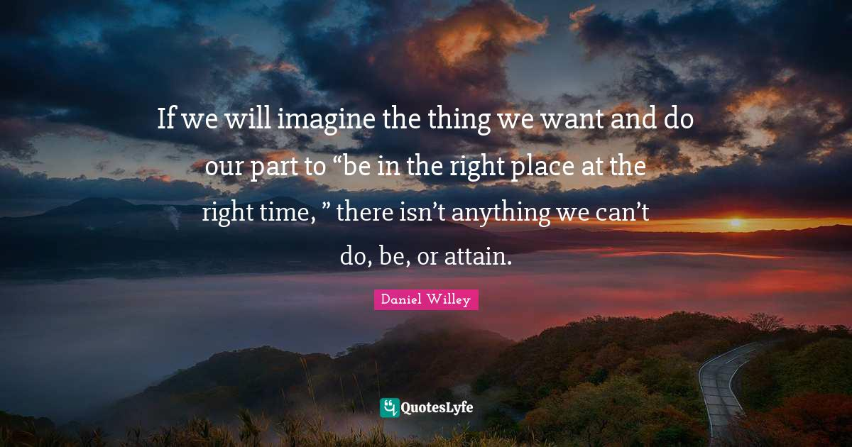 """Attain Quotes: """"If we will imagine the thing we want and do our part to """"be in the right place at the right time, """" there isn't anything we can't do, be, or attain."""""""