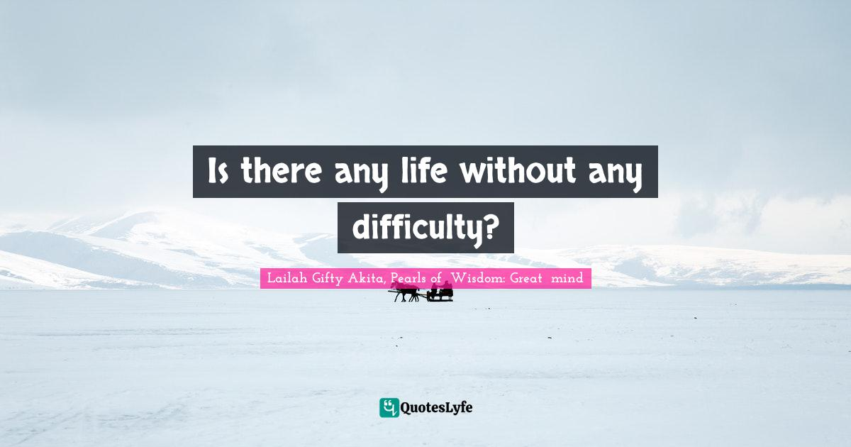 Lailah Gifty Akita, Pearls of  Wisdom: Great  mind Quotes: Is there any life without any difficulty?