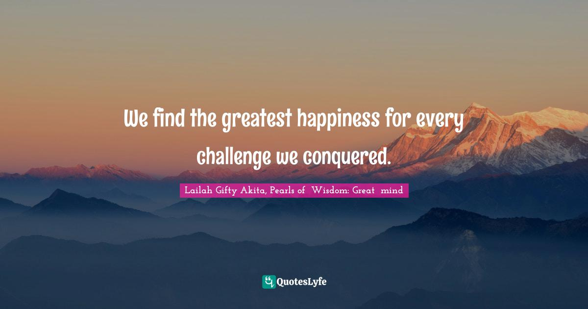 Lailah Gifty Akita, Pearls of  Wisdom: Great  mind Quotes: We find the greatest happiness for every challenge we conquered.