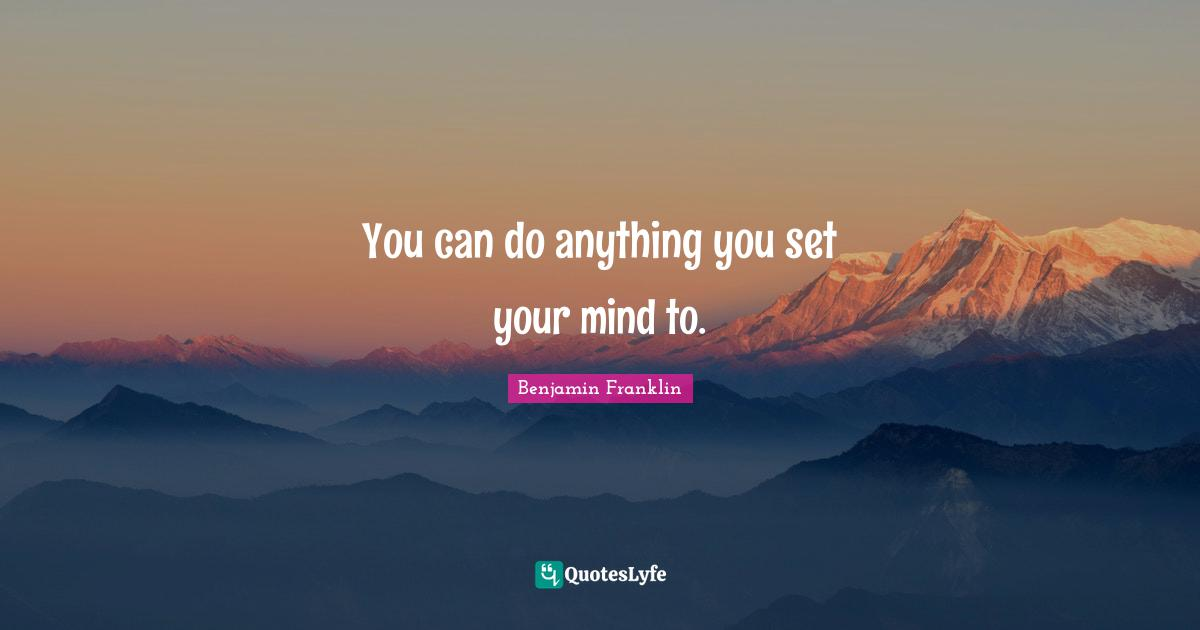 Benjamin Franklin Quotes: You can do anything you set your mind to.