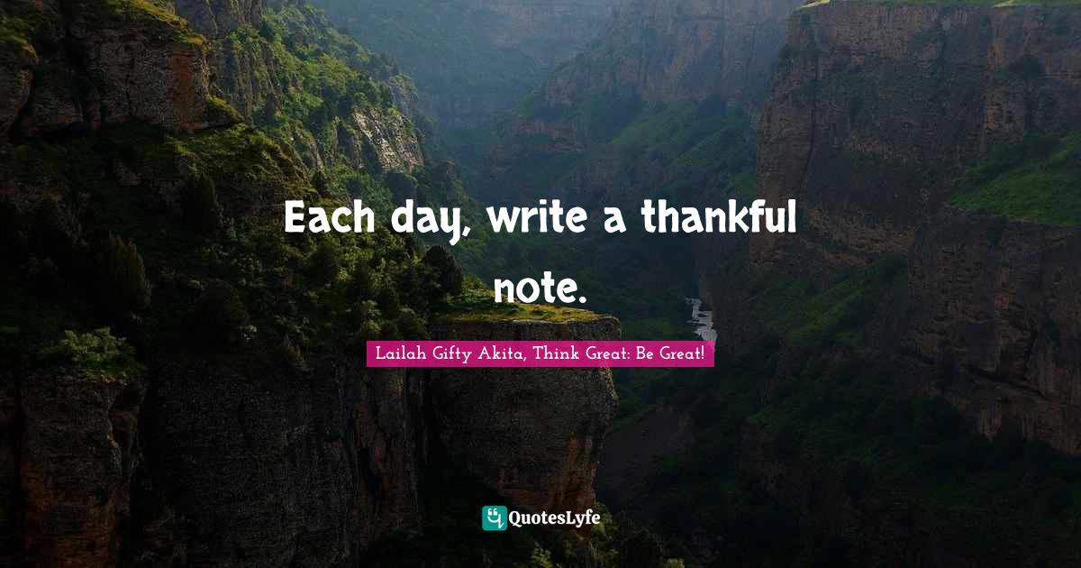 Lailah Gifty Akita, Think Great: Be Great! Quotes: Each day, write a thankful note.