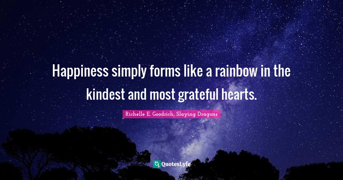 Richelle E. Goodrich, Slaying Dragons Quotes: Happiness simply forms like a rainbow in the kindest and most grateful hearts.