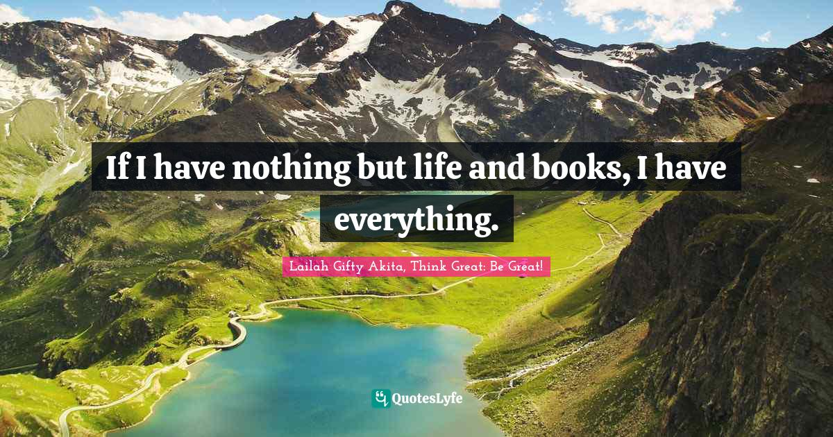 Lailah Gifty Akita, Think Great: Be Great! Quotes: If I have nothing but life and books, I have everything.