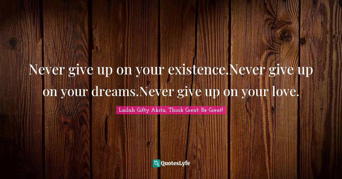 Lailah Gifty Akita, Think Great: Be Great! Quotes: Never give up on your existence.Never give up on your dreams.Never give up on your love.