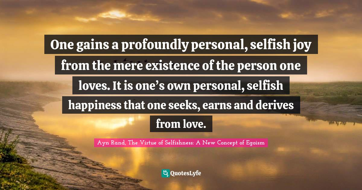 Ayn Rand, The Virtue of Selfishness: A New Concept of Egoism Quotes: One gains a profoundly personal, selfish joy from the mere existence of the person one loves. It is one's own personal, selfish happiness that one seeks, earns and derives from love.