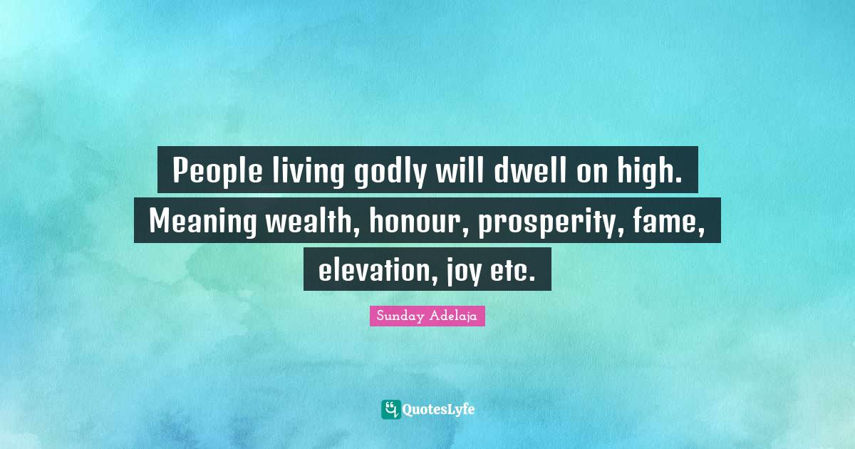 Sunday Adelaja Quotes: People living godly will dwell on high. Meaning wealth, honour, prosperity, fame, elevation, joy etc.