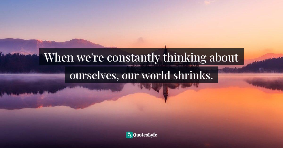 Seth Adam Smith, Your Life Isn't for You: A Selfish Person's Guide to Being Selfless Quotes: When we're constantly thinking about ourselves, our world shrinks.