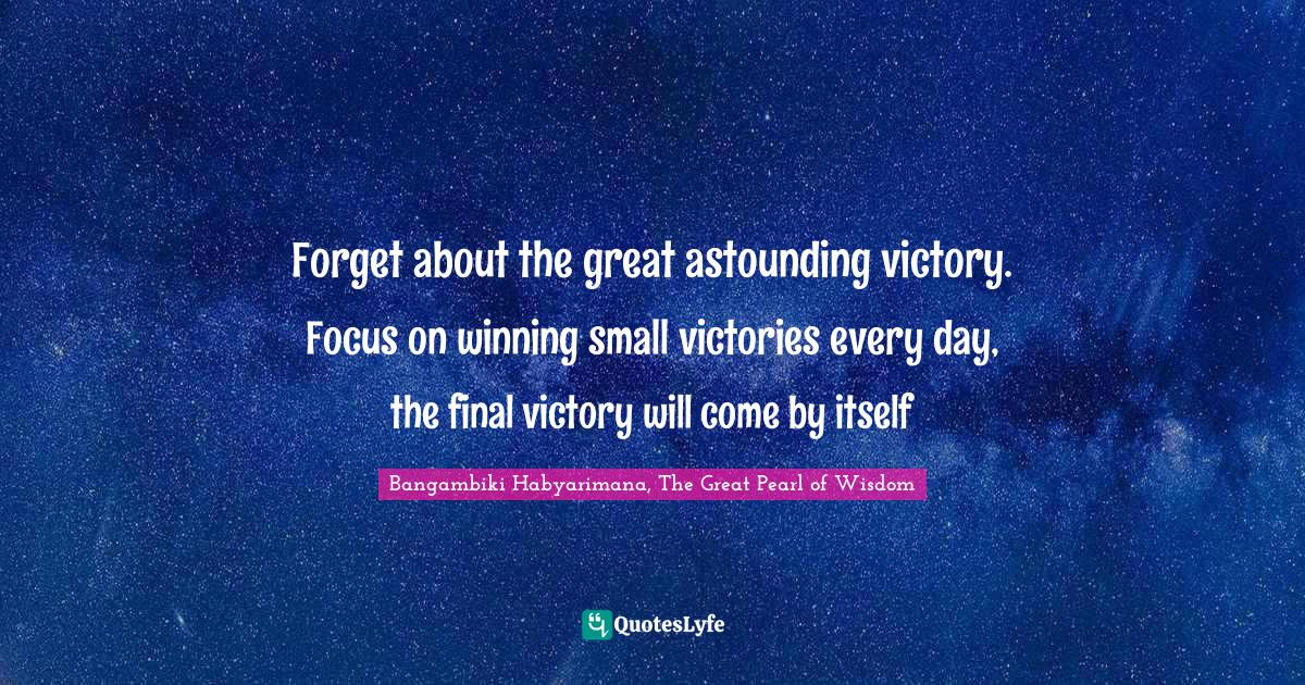 Bangambiki Habyarimana, The Great Pearl of Wisdom Quotes: Forget about the great astounding victory. Focus on winning small victories every day, the final victory will come by itself