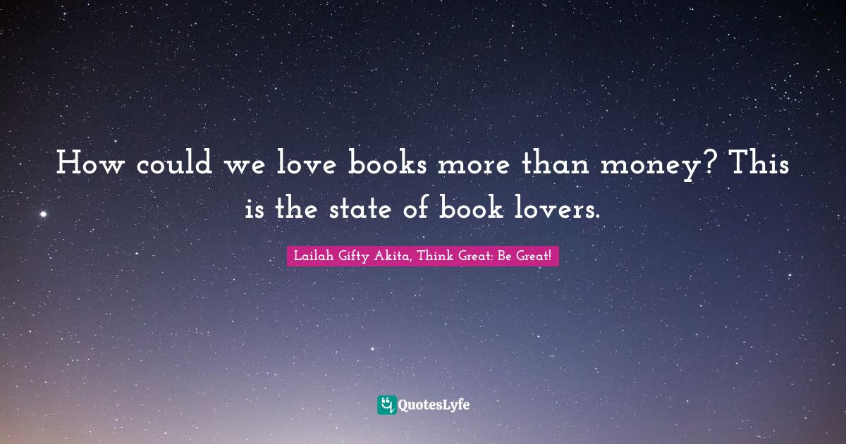 Lailah Gifty Akita, Think Great: Be Great! Quotes: How could we love books more than money? This is the state of book lovers.