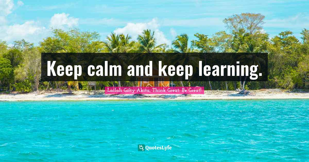 Lailah Gifty Akita, Think Great: Be Great! Quotes: Keep calm and keep learning.