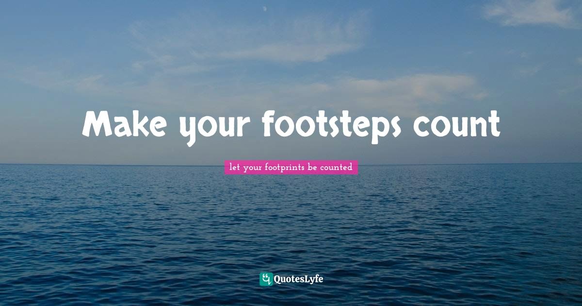 let your footprints be counted Quotes: Make your footsteps count