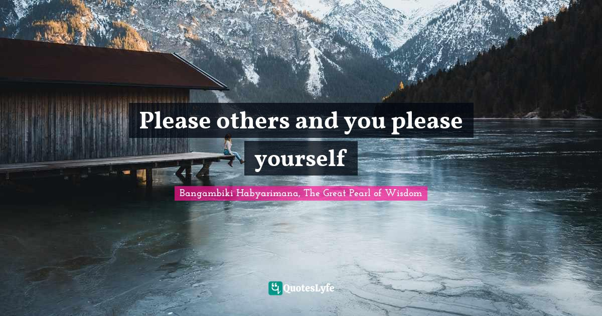 Bangambiki Habyarimana, The Great Pearl of Wisdom Quotes: Please others and you please yourself
