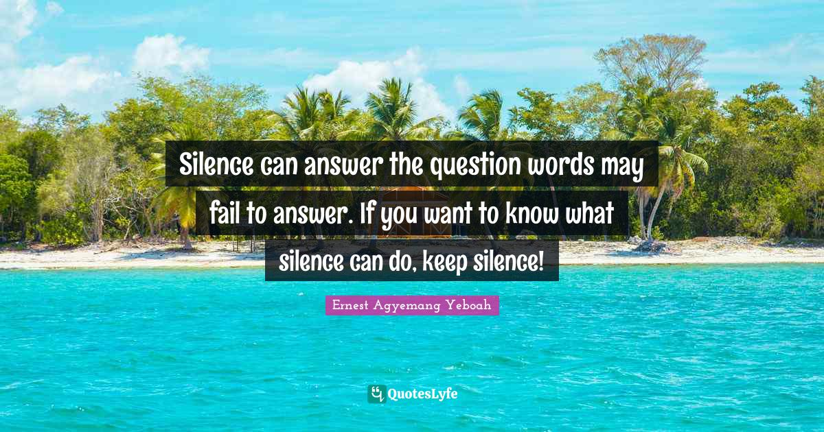 Ernest Agyemang Yeboah Quotes: Silence can answer the question words may fail to answer. If you want to know what silence can do, keep silence!