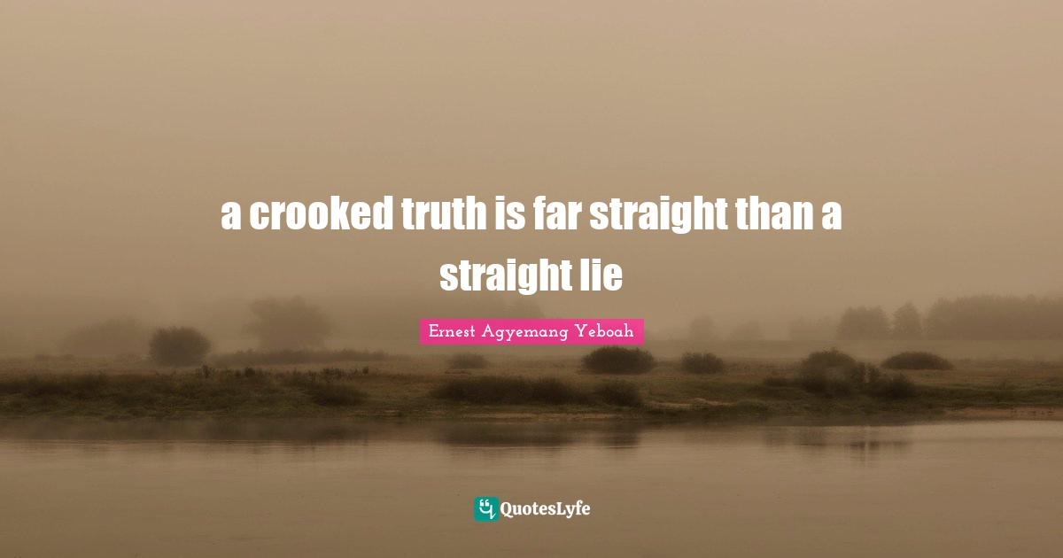 Ernest Agyemang Yeboah Quotes: a crooked truth is far straight than a straight lie