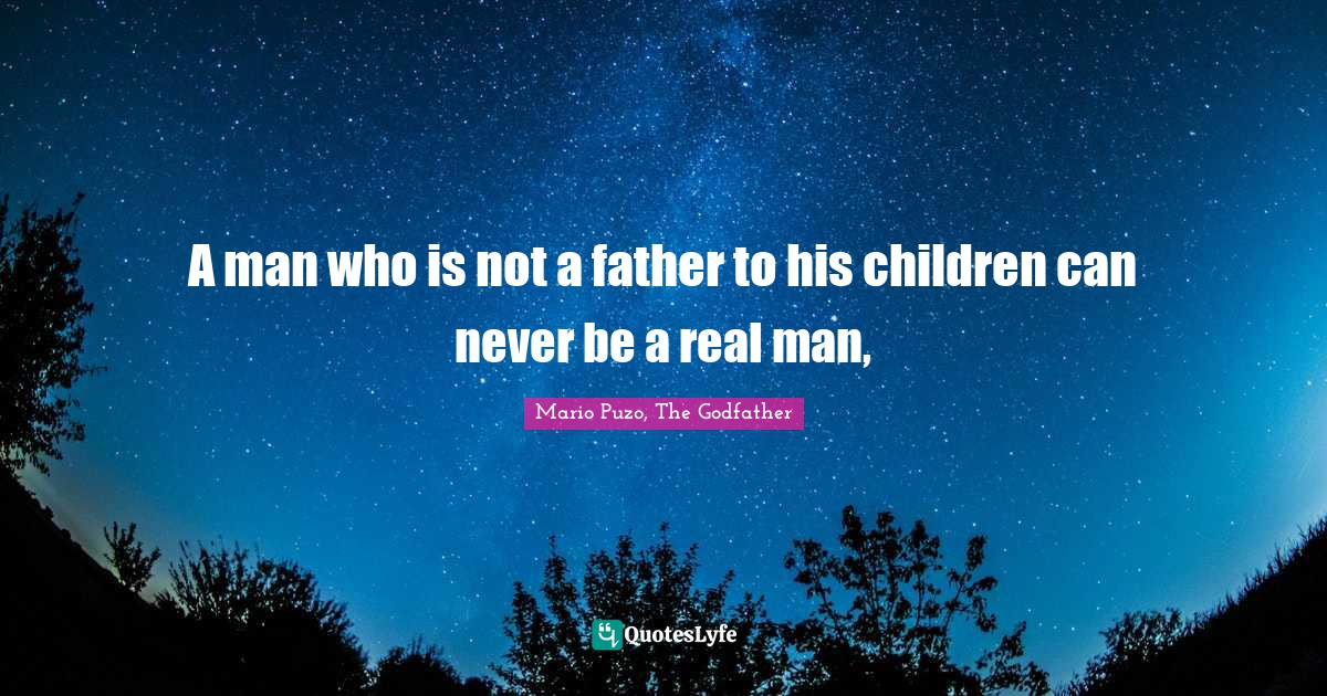 Mario Puzo, The Godfather Quotes: A man who is not a father to his children can never be a real man,