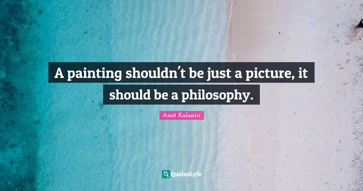 Amit Kalantri Quotes: A painting shouldn't be just a picture, it should be a philosophy.